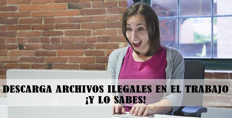 Desarca archivos ilegales en el trabajo ¡Y lo sabes!